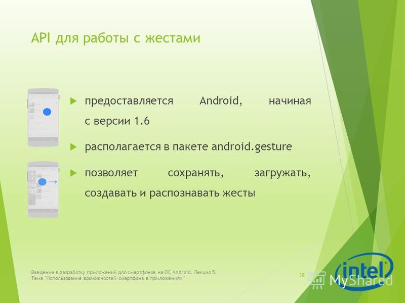 API для работы с жестами предоставляется Android, начиная с версии 1.6 располагается в пакете android.gesture позволяет сохранять, загружать, создавать и распознавать жесты 30 Введение в разработку приложений для смартфонов на ОС Android. Лекция 5. Т