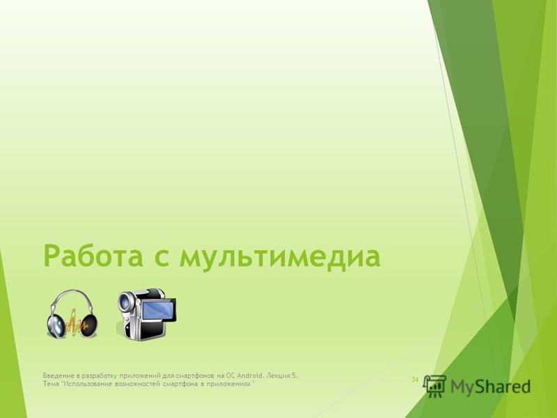Работа с мультимедиа 34 Введение в разработку приложений для смартфонов на ОС Android. Лекция 5. Тема Использование возможностей смартфона в приложениях