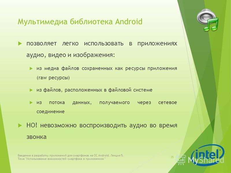 Мультимедиа библиотека Android позволяет легко использовать в приложениях аудио, видео и изображения: из медиа файлов сохраненных как ресурсы приложения (raw ресурсы) из файлов, расположенных в файловой системе из потока данных, получаемого через сет