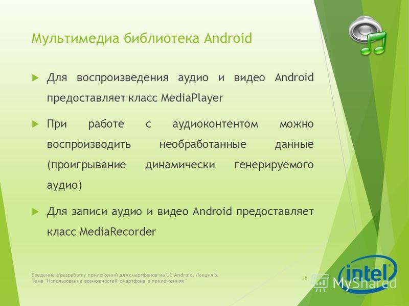 Мультимедиа библиотека Android Для воспроизведения аудио и видео Android предоставляет класс MediaPlayer При работе с аудиоконтентом можно воспроизводить необработанные данные (проигрывание динамически генерируемого аудио) Для записи аудио и видео An