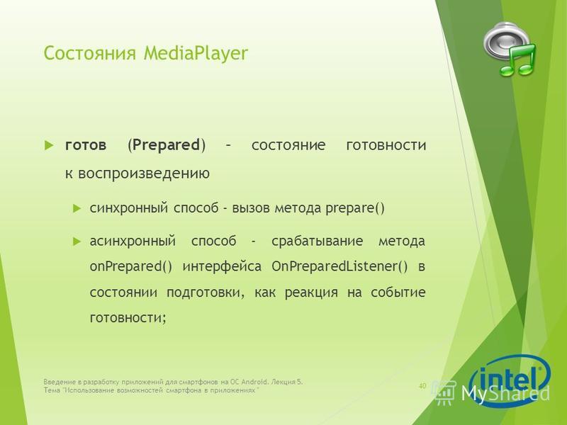 Состояния MediaPlayer готов (Prepared) – состояние готовности к воспроизведению синхронный способ - вызов метода prepare() асинхронный способ - срабатывание метода onPrepared() интерфейса OnPreparedListener() в состоянии подготовки, как реакция на со