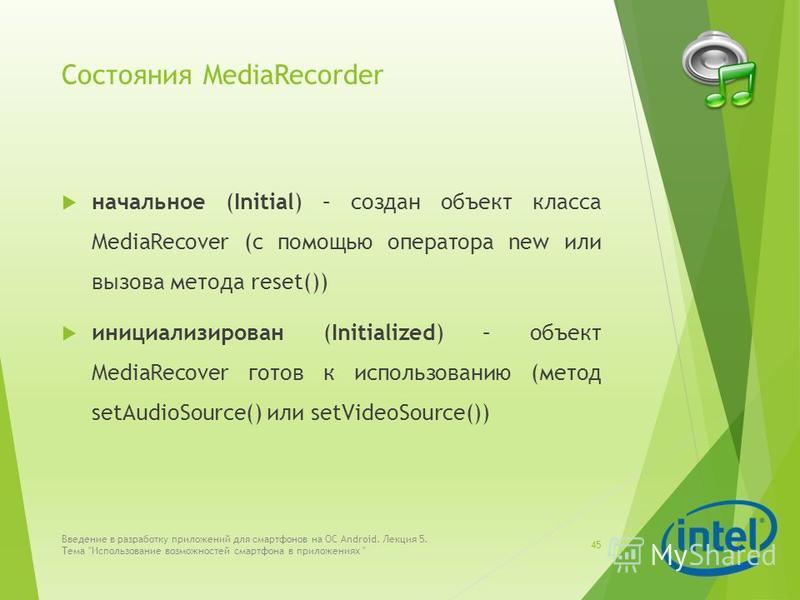 Состояния MediaRecorder начальное (Initial) – создан объект класса MediaRecover (с помощью оператора new или вызова метода reset()) инициализирован (Initialized) – объект MediaRecover готов к использованию (метод setAudioSource() или setVideoSource()