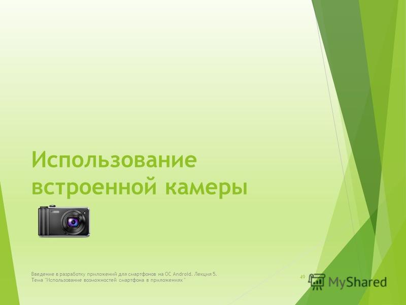 Использование встроенной камеры 49 Введение в разработку приложений для смартфонов на ОС Android. Лекция 5. Тема Использование возможностей смартфона в приложениях