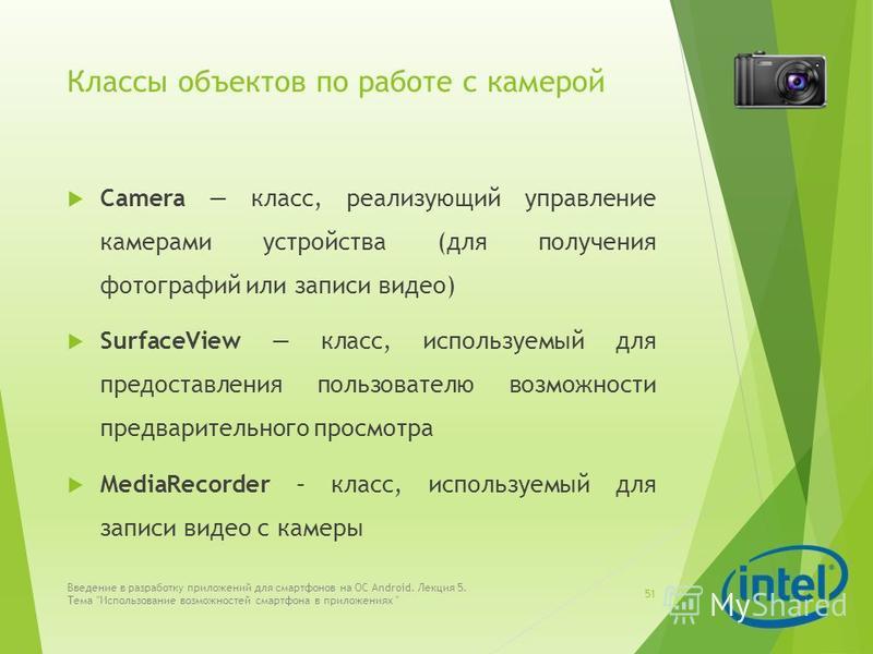 Классы объектов по работе с камерой Camera класс, реализующий управление камерами устройства (для получения фотографий или записи видео) SurfaceView класс, используемый для предоставления пользователю возможности предварительного просмотра MediaRecor