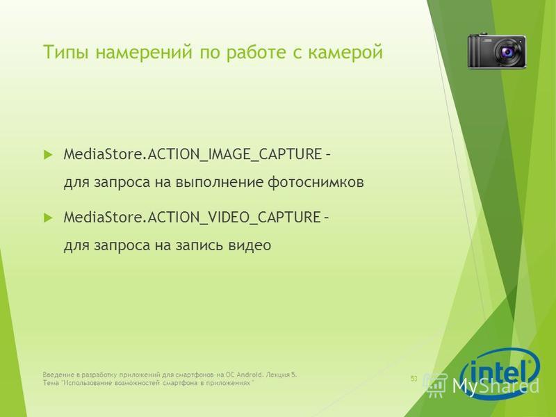 Типы намерений по работе с камерой MediaStore.ACTION_IMAGE_CAPTURE – для запроса на выполнение фотоснимков MediaStore.ACTION_VIDEO_CAPTURE – для запроса на запись видео Введение в разработку приложений для смартфонов на ОС Android. Лекция 5. Тема