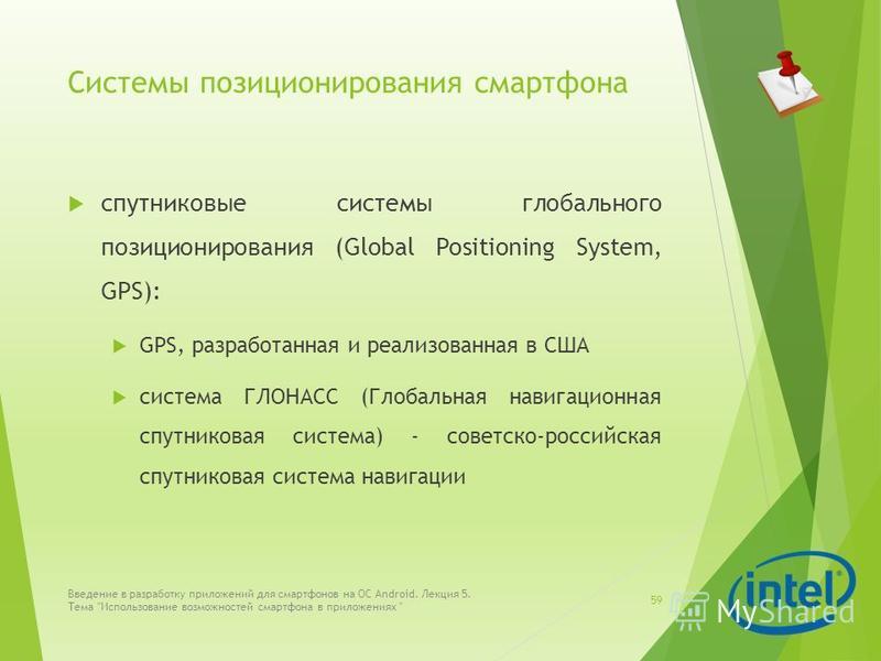 Системы позиционирования смартфона спутниковые системы глобального позиционирования (Global Positioning System, GPS): GPS, разработанная и реализованная в США система ГЛОНАСС (Глобальная навигационная спутниковая система) - советско-российская спутни