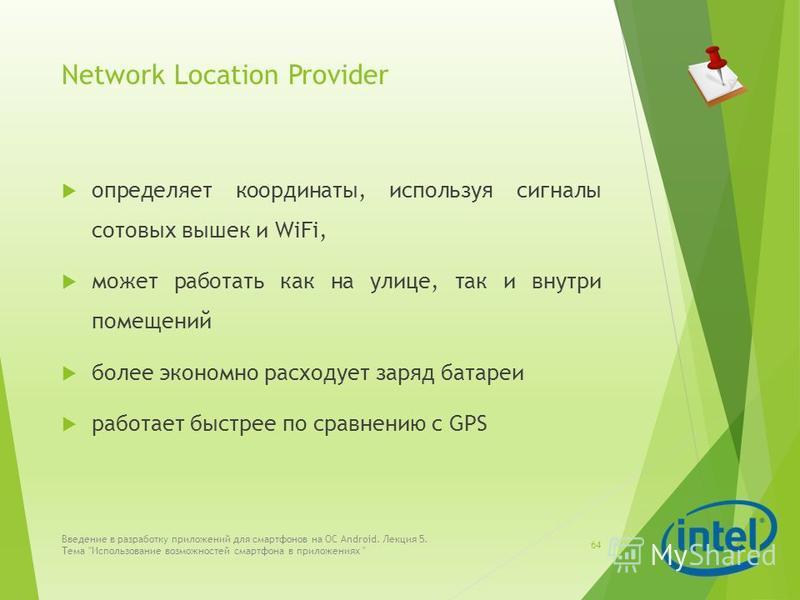 Network Location Provider определяет координаты, используя сигналы сотовых вышек и WiFi, может работать как на улице, так и внутри помещений более экономно расходует заряд батареи работает быстрее по сравнению с GPS Введение в разработку приложений д