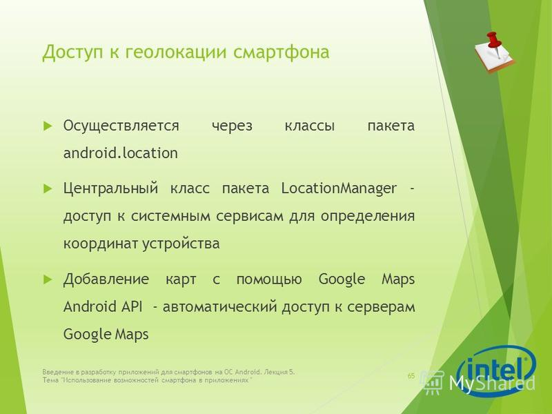 Доступ к геолокации смартфона Осуществляется через классы пакета android.location Центральный класс пакета LocationManager - доступ к системным сервисам для определения координат устройства Добавление карт с помощью Google Maps Android API - автомати