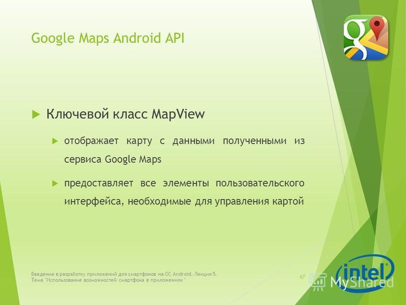 Google Maps Android API Ключевой класс MapView отображает карту с данными полученными из сервиса Google Maps предоставляет все элементы пользовательского интерфейса, необходимые для управления картой Введение в разработку приложений для смартфонов на