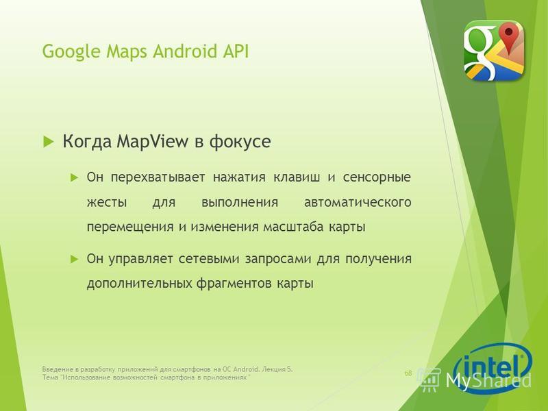 Google Maps Android API Когда MapView в фокусе Он перехватывает нажатия клавиш и сенсорные жесты для выполнения автоматического перемещения и изменения масштаба карты Он управляет сетевыми запросами для получения дополнительных фрагментов карты Введе