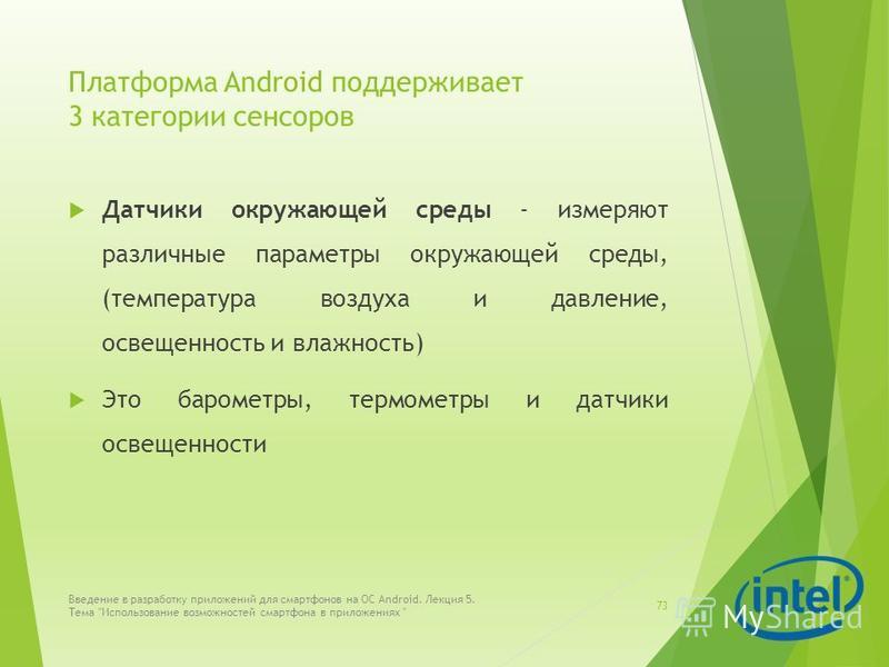 Платформа Android поддерживает 3 категории сенсоров Датчики окружающей среды - измеряют различные параметры окружающей среды, (температура воздуха и давление, освещенность и влажность) Это барометры, термометры и датчики освещенности Введение в разра