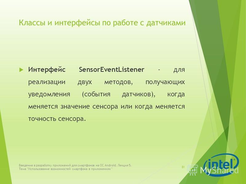 Классы и интерфейсы по работе с датчиками Интерфейс SensorEventListener - для реализации двух методов, получающих уведомления (события датчиков), когда меняется значение сенсора или когда меняется точность сенсора. Введение в разработку приложений дл
