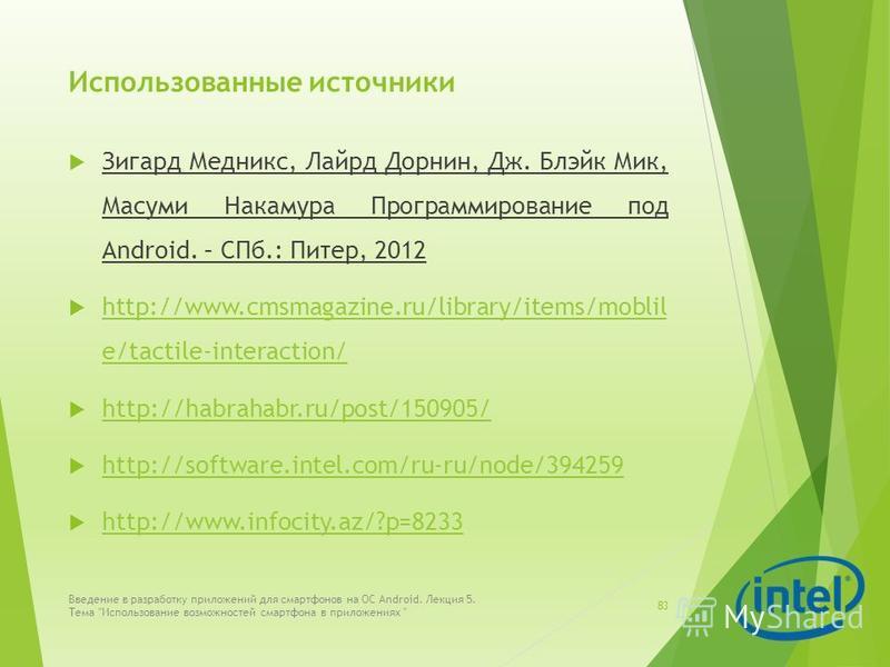 Использованные источники Зигард Медникс, Лайрд Дорнин, Дж. Блэйк Мик, Масуми Накамура Программирование под Android. – СПб.: Питер, 2012 http://www.cmsmagazine.ru/library/items/moblil e/tactile-interaction/ http://www.cmsmagazine.ru/library/items/mobl