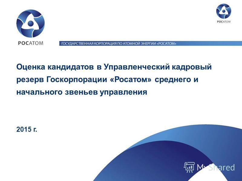 Оценка кандидатов в Управленческий кадровый резерв Госкорпорации «Росатом» среднего и начального звеньев управления 2015 г.