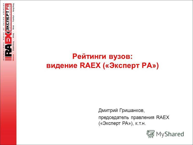 Рейтинги вузов: видение RAEX («Эксперт РА») Дмитрий Гришанков, председатель правления RAEX («Эксперт РА»), к.т.н.