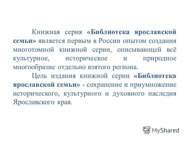 Книжная серия «Библиотека ярославскомй семьи» является первым в России опытом создания многотомной книжной серии, описывающей всё культурное, историческое и природное многообразие отдельно взятого региона. Цель издания книжной серии «Библиотека яросл