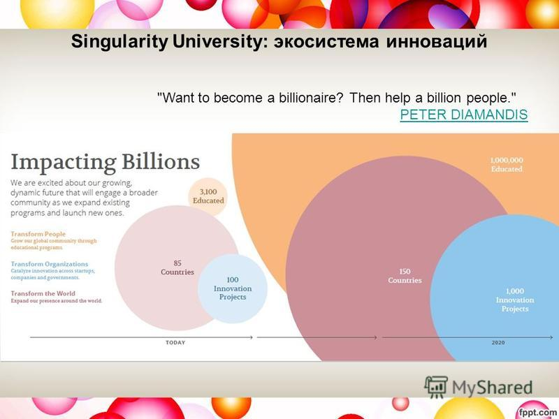 Singularity University: экосистема инноваций Want to become a billionaire? Then help a billion people. PETER DIAMANDIS