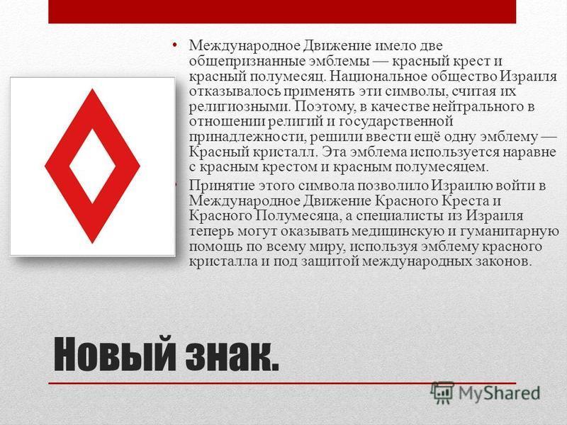 Новый знак. Международное Движение имело две общепризнанные эмблемы красный крест и красный полумесяц. Национальное общество Израиля отказывалось применять эти символы, считая их религиозными. Поэтому, в качестве нейтрального в отношении религий и го