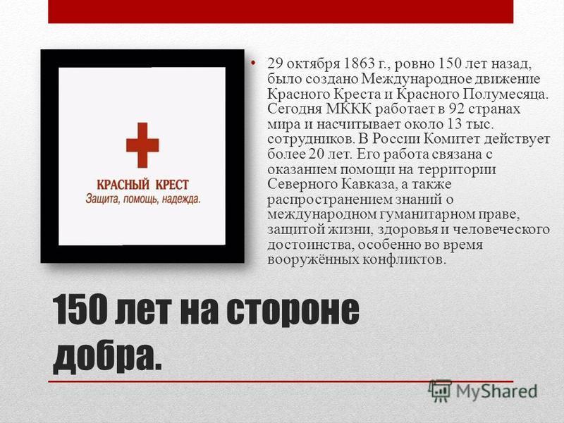 150 лет на стороне добра. 29 октября 1863 г., ровно 150 лет назад, было создано Международное движение Красного Креста и Красного Полумесяца. Сегодня МККК работает в 92 странах мира и насчитывает около 13 тыс. сотрудников. В России Комитет действует