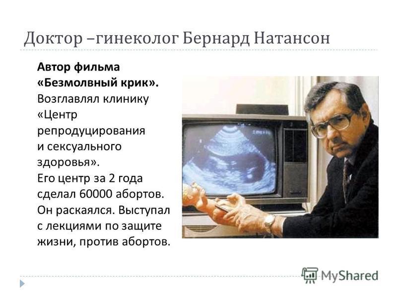 Доктор – гинеколог Бернард Натансон Автор фильма « Безмолвный крик ». Возглавлял клинику « Центр репродуцирования и сексуального здоровья ». Его центр за 2 года сделал 60000 абортов. Он раскаялся. Выступал с лекциями по защите жизни, против абортов.