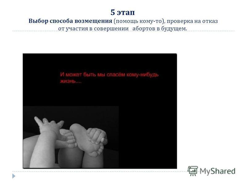 5 этап Выбор способа возмещения ( помощь кому - то ), проверка на отказ от участия в совершении абортов в будущем.