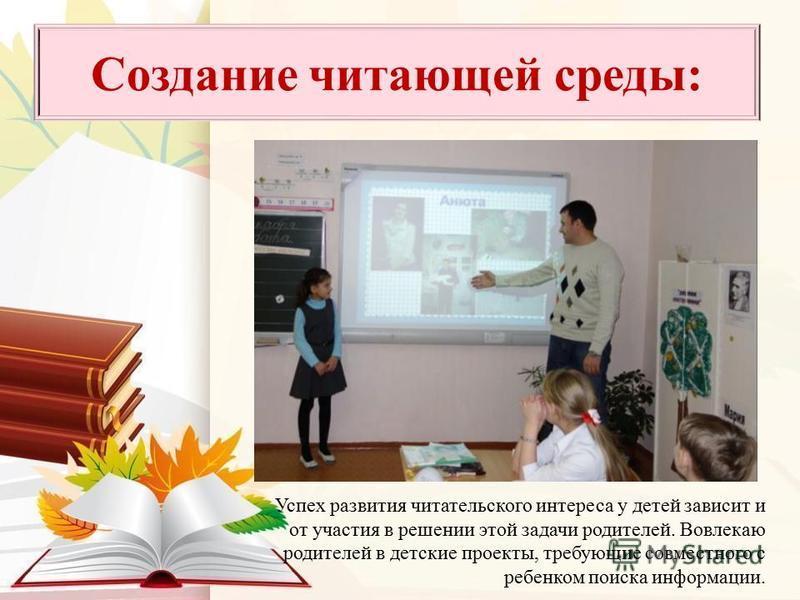 Успех развития читательского интереса у детей зависит и от участия в решении этой задачи родителей. Вовлекаю родителей в детские проекты, требующие совместного с ребенком поиска информации. Создание читающей среды: