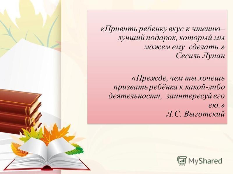 «Привить ребенку вкус к чтению– лучший подарок, который мы можем ему сделать.» Сесиль Лупан «Прежде, чем ты хочешь призвать ребёнка к какой-либо деятельности, заинтересуй его ею.» Л.С. Выготский «Привить ребенку вкус к чтению– лучший подарок, который