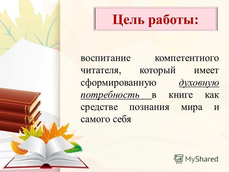 воспитание компетентного читателя, который имеет сформированную духовную потребность в книге как средстве познания мира и самого себя Цель работы: