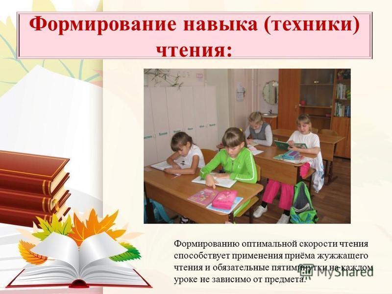 Формирование навыка (техники) чтения: Формированию оптимальной скорости чтения способствует применения приёма жужжащего чтения и обязательные пятиминутки на каждом уроке не зависимо от предмета.