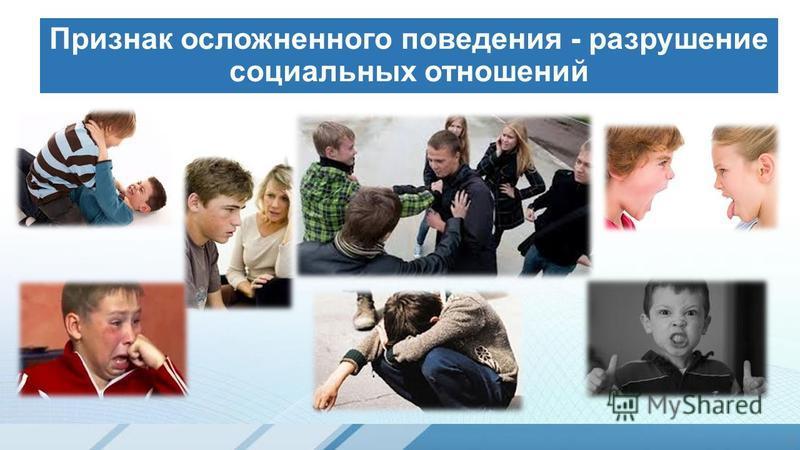 Признак осложненного поведения - разрушение социальных отношений 3