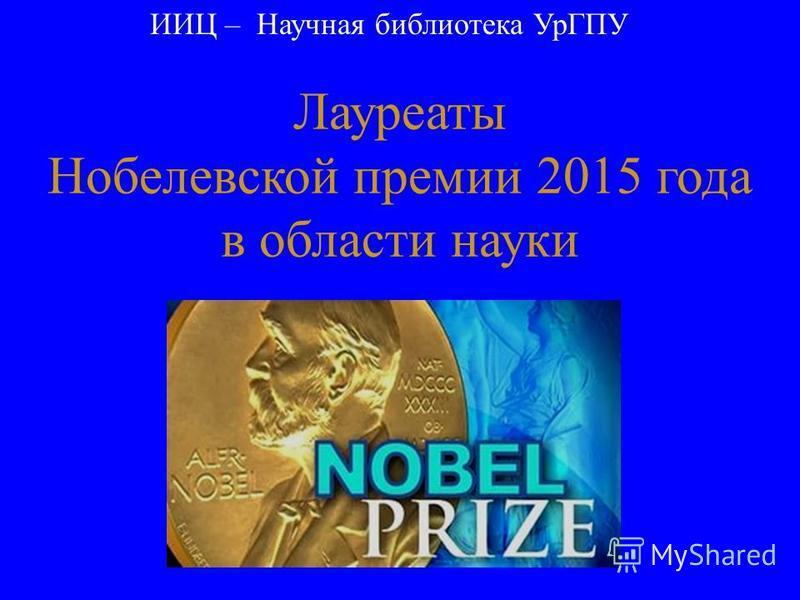 Лауреаты Нобелевской премии 2015 года в области науки ИИЦ – Научная библиотека УрГПУ