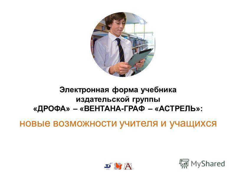 Электронная форма учебника издательской группы «ДРОФА» – «ВЕНТАНА-ГРАФ – «АСТРЕЛЬ»: новые возможности учителя и учащихся