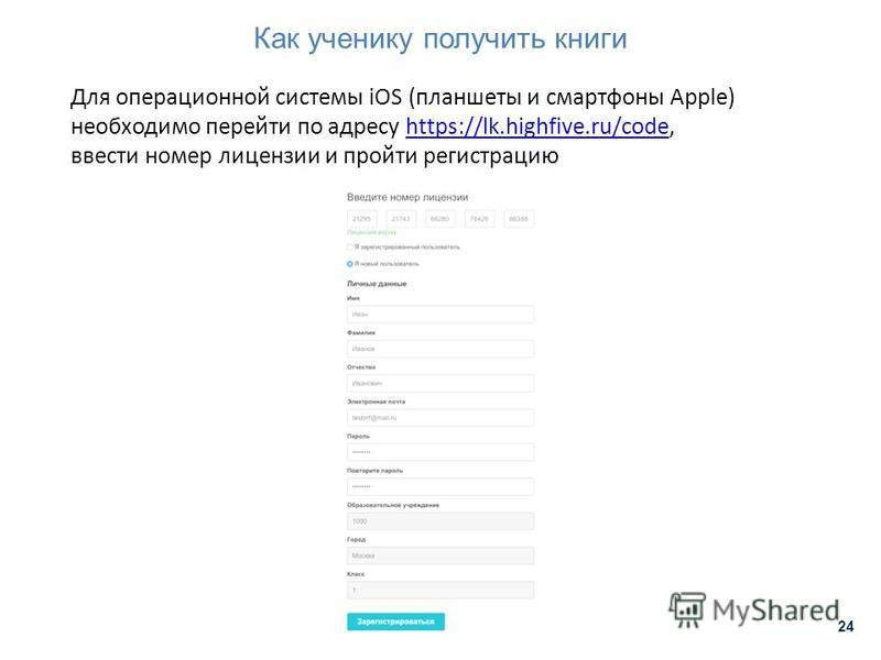 Как ученику получить книги 24 Для операционной системы iOS (планшеты и смартфоны Apple) необходимо перейти по адресу https://lk.highfive.ru/code,https://lk.highfive.ru/code ввести номер лицензии и пройти регистрацию