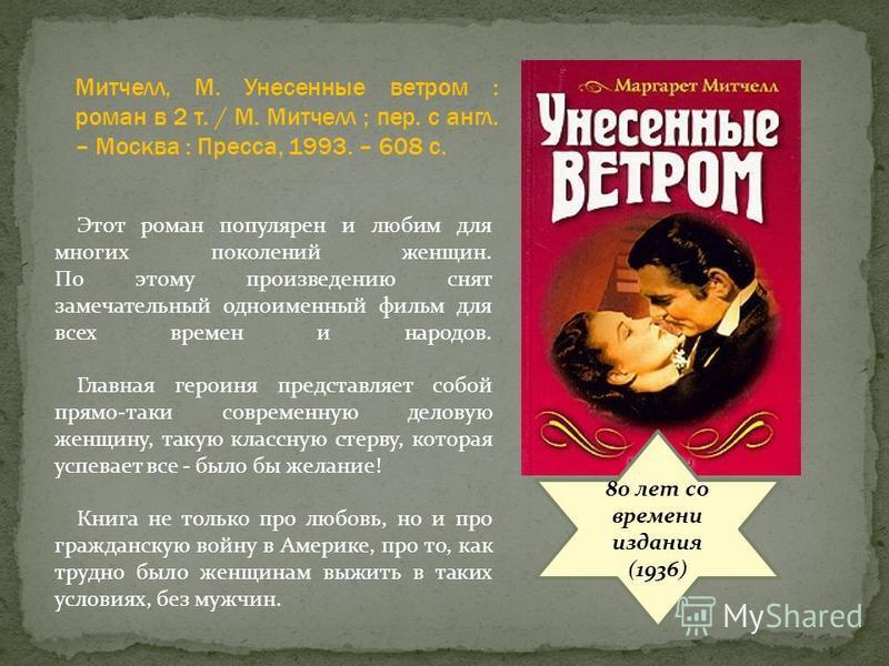 80 лет со времени издания (1936) Этот роман популярен и любим для многих поколений женщин. По этому произведению снят замечательный одноименный фильм для всех времен и народов. Главная героиня представляет собой прямо-таки современную деловую женщину