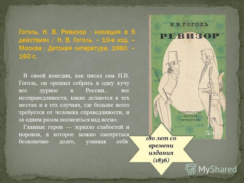 180 лет со времени издания (1836) В своей комедии, как писал сам Н.В. Гоголь, он «решил собрать в одну кучу все дурное в России... все несправедливости, какие делаются в тех местах и в тех случаях, где больше всего требуется от человека справедливост