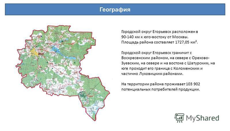 География Городской округ Егорьевск расположен в 90-140 км к юго-востоку от Москвы. Площадь района составляет 1727,05 км². Городской округ Егорьевск граничит с Воскресенским районом, на севере с Орехово- Зуевским, на севере и на востоке с Шатурским,