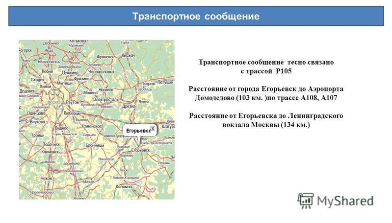 Транспортное сообщение Транспортное сообщение тесно связано с трассой P105 Расстояние от города Егорьевск до Аэропорта Домодедово (103 км. )по трассе А108, А107 Расстояние от Егорьевска до Ленинградского вокзала Москвы (134 км.)