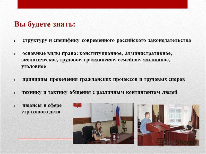 Вы будете знать: структуру и специфику современного российского законодательства основные виды права: конституционное, административное, экологическое, трудовое, гражданское, семейное, жилищное, уголовное принципы проведения гражданских процессов и т
