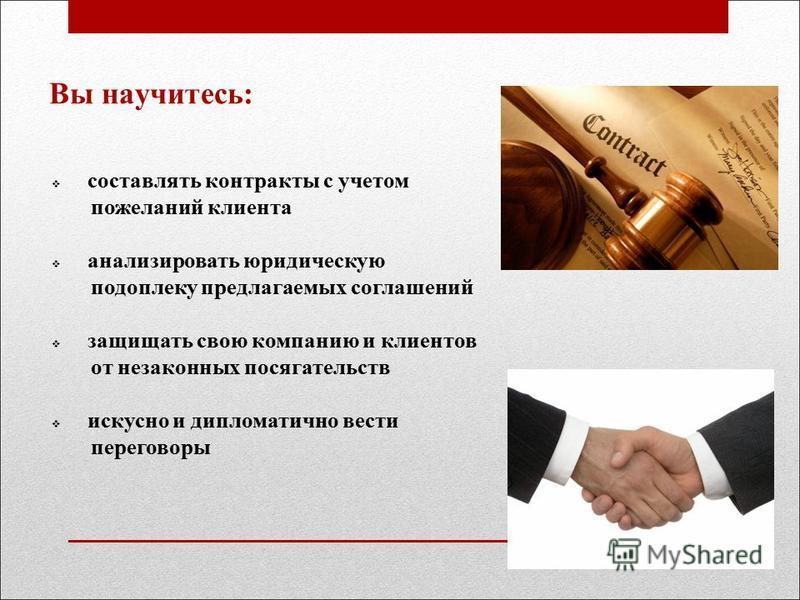 Вы научитесь: составлять контракты с учетом пожеланий клиента анализировать юридическую подоплеку предлагаемых соглашений защищать свою компанию и клиентов от незаконных посягательств искусно и дипломатично вести переговоры
