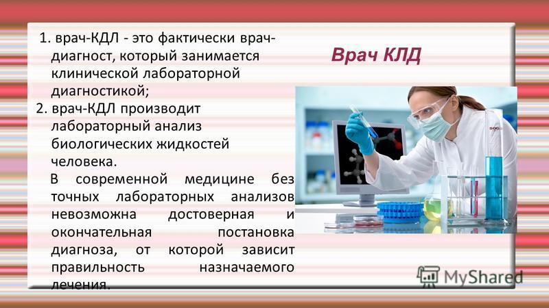 Врач КЛД 1. врач-КДЛ - это фактически врач- диагност, который занимается клинической лабораторной диагностикой; 2. врач-КДЛ производит лабораторный анализ биологических жидкостей человека. В современной медицине без точных лабораторных анализов невоз