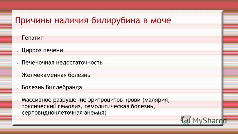 Причины наличия билирубина в моче Гепатит Цирроз печени Печеночная недостаточность Желчекаменная болезнь Болезнь Виллебранда Массивное разрушение эритроцитов крови (малярия, токсический гемолиз, гемолитическая болезнь, серповидноклеточная анемия)