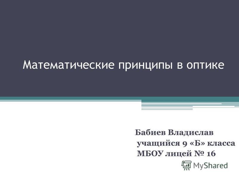 Математические принципы в оптике Бабиев Владислав учащийся 9 «Б» класса МБОУ лицей 16