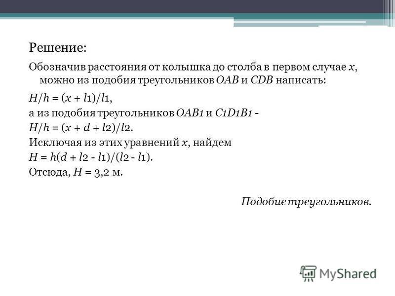Решение: Обозначив расстояния от колышка до столба в первом случае x, можно из подобия треугольников OAB и CDB написать: H/h = (x + l1)/l1, а из подобия треугольников OAB1 и C1D1B1 - H/h = (x + d + l2)/l2. Исключая из этих уравнений x, найдем H = h(d