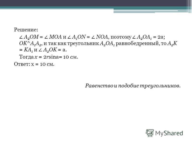 Решение: A 2 OM = MOA и A 1 ON = NOA, поэтому A 2 OA 1 = 2a; OK^A 1 A 2, и так как треугольник A 2 OA 1 равнобедренный, то A 2 K = KA 1 и A 2 OK = a. Тогда x = 2rsina= 10 см. Ответ: x = 10 см. Равенство и подобие треугольников.