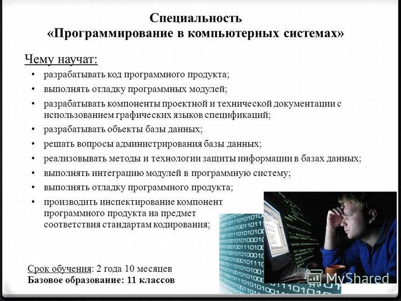 Специальность «Программирование в компьютерных системах» Чему научат: разрабатывать код программного продукта; выполнять отладку программных модулей; разрабатывать компоненты проектной и технической документации с использованием графических языков сп