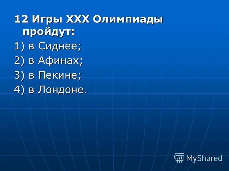 12 Игры ХХХ Олимпиады пройдут: 1) в Сиднее; 2) в Афинах; 3) в Пекине; 4) в Лондоне.
