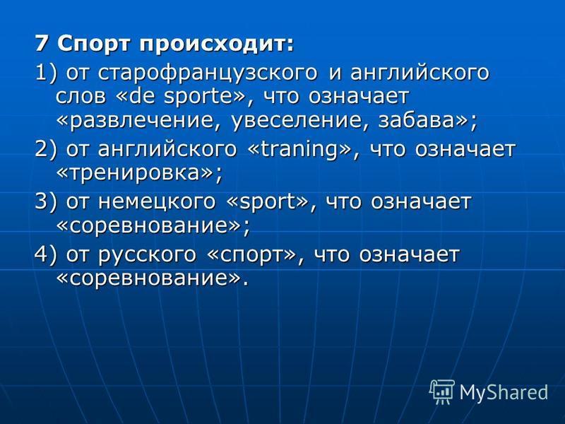7 Спорт происходит: 1) от старофранцузского и английского слов «de sporte», что означает «развлечение, увеселение, забава»; 2) от английского «traning», что означает «тренировка»; 3) от немецкого «sport», что означает «соревнование»; 4) от русского «