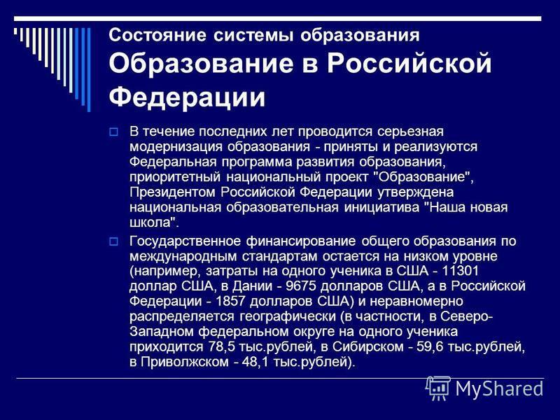 Состояние системы образования Образование в Российской Федерации В течение последних лет проводится серьезная модернизация образования - приняты и реализуются Федеральная программа развития образования, приоритетный национальный проект