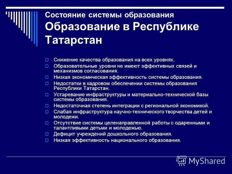 Состояние системы образования Образование в Республике Татарстан Снижение качества образования на всех уровнях. Образовательные уровни не имеют эффективных связей и механизмов согласования. Низкая экономическая эффективность системы образования. Недо