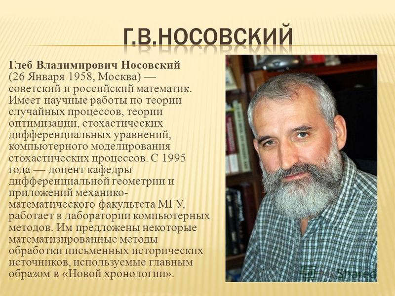 Глеб Владимирович Носовский (26 Января 1958, Москва) советский и российский математик. Имеет научные работы по теории случайных процессов, теории оптимизации, стохастических дифференциальных уравнений, компьютерного моделирования стохастических проце